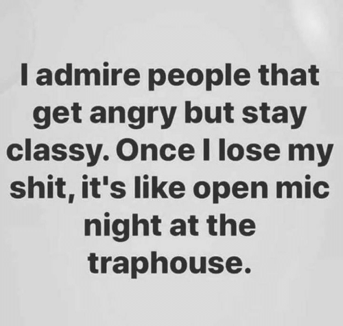 mic: I admire people that  get angry but stay  classy. OnceI lose my  shit, it's like open mic  night at the  traphouse.