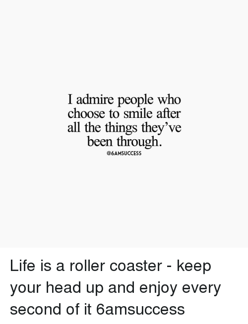 Rollers: I admire people who  choose to smile after  all the things they've  been through  @6AMSUCCESS Life is a roller coaster - keep your head up and enjoy every second of it 6amsuccess