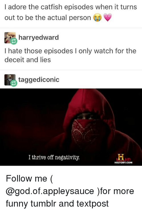 deceit: I adore the catfish episodes when it turns  out to be the actual person  鹃harryedward  I hate those episodes I only watch for the  deceit and lies  taggediconic  I thrive off negativity.  HISTORY.COM Follow me ( @god.of.appleysauce )for more funny tumblr and textpost