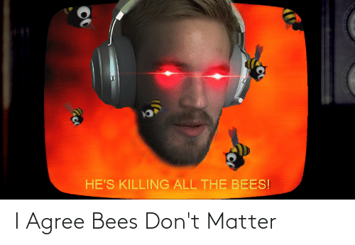 dont matter: I Agree Bees Don't Matter