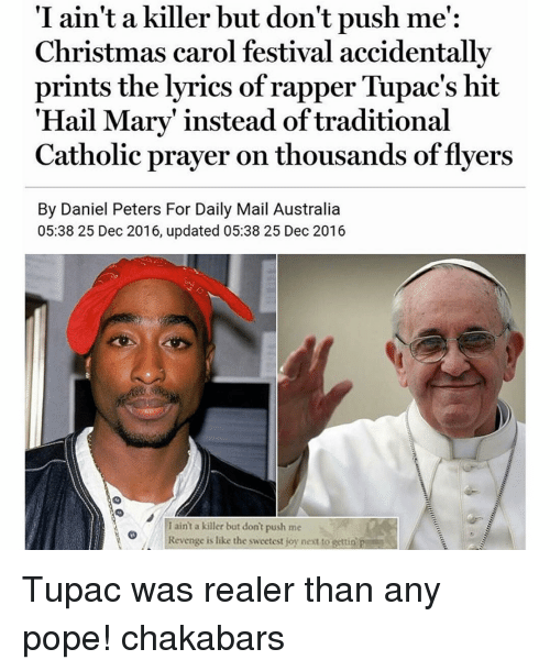"Hail Mary, Memes, and Revenge: I ain't a killer but don't push me':  Christmas carol festival accidentally  prints the lyrics of rapper Tupac's hit  ""Hail Mary"" instead of traditional  Catholic prayer on thousands of flyers  By Daniel Peters For Daily Mail Australia  05:38 25 Dec 2016, updated 05:38 25 Dec 2016  I aint a killer but don't push me  Revenge is like the sweetest joy next to gettin p Tupac was realer than any pope! chakabars"