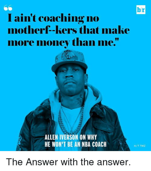 Allen Iverson, Money, and Nba: I ain't coaching no  motherf -kers that make  more money than me.  ALLEN IVERSON ON WHY  HE WONITIBE AN NBA COACH  H/T TMZ The Answer with the answer.