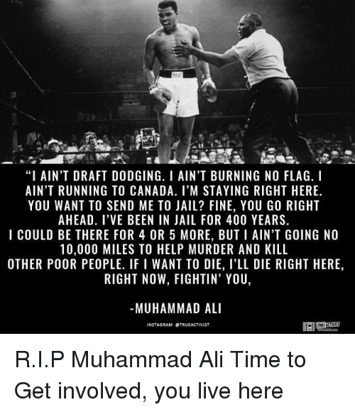 """Ali, Jail, and Memes: """"I AIN'T DRAFT DODGING. I AIN'T BURNING NO FLAG. I  AIN'T RUNNING TO CANADA. I'M STAYING RIGHT HERE.  YOU WANT TO SEND ME TO JAIL? FINE, YOU GO RIGHT  AHEAD. I VE BEEN IN JAIL FOR 400 YEARS.  I COULD BE THERE FOR 4 OR 5 MORE, BUTI AIN'T GOING NO  10,000 MILES TO HELP MURDER AND KILL  OTHER POOR PEOPLE, IF I WANT TO DIE, I'LL DIE RIGHT HERE  RIGHT NOW, FIGHTIN' YOU  MUHAMMAD ALI  NSTAGRAM OTRUEACTIVIST R.I.P Muhammad Ali  Time to Get involved, you live here"""
