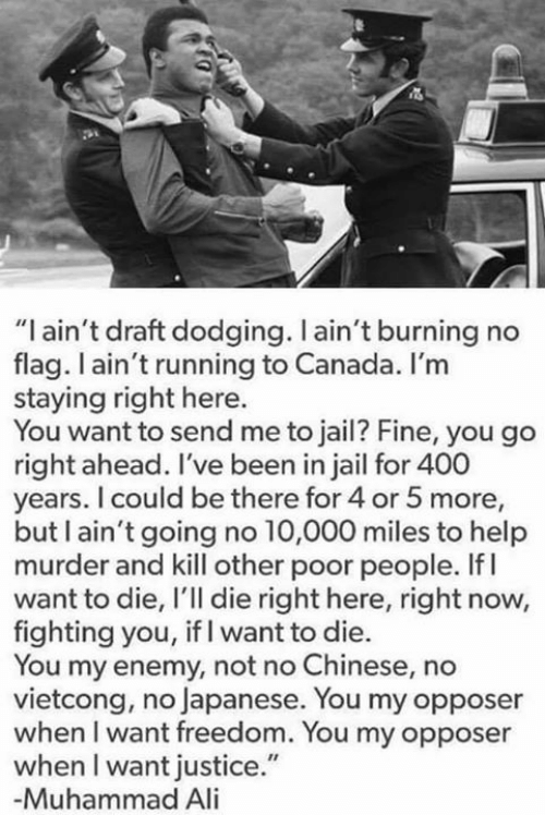 "Ali, Jail, and Memes: ""I ain't draft dodging. l ain't burning no  flag. ain't running to Canada. I'm  staying right here.  You want to send me to jail? Fine, you go  right ahead. I've been in jail for 400  years. I could be there for 4 or 5 more,  but I ain't going no 10,000 miles to help  murder and kill other poor people. If I  want to die, l'll die right here, right now,  fighting you, if I want to die.  You my enemy, not no Chinese, no  vietcong, no Japanese. You may opposer  when I want freedom. You my opposer  when l want justice.""  -Muhammad Ali"