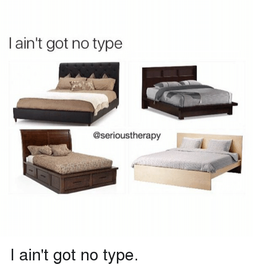 Funny, No Type, and Got: I ain't got no type  @serioustherapy I ain't got no type.