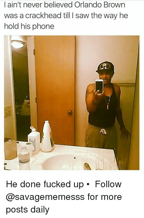 Memes, Orlando Brown, and Browns: I ain't never believed Orlando Brown  was a crack head till l saw the way he  hold his phone He done fucked up • ➫➫ Follow @savagememesss for more posts daily