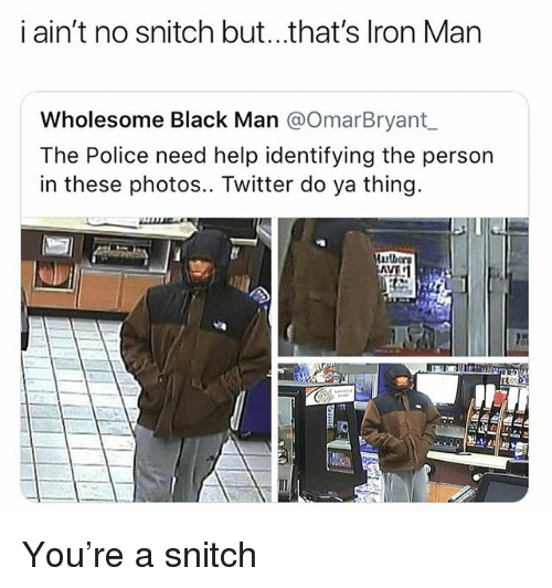 do ya: i ain't no snitch but...that's lron Man  Wholesome Black Man @OmarBryant  The Police need help identifying the person  in these photos.. Twitter do ya thing You're a snitch