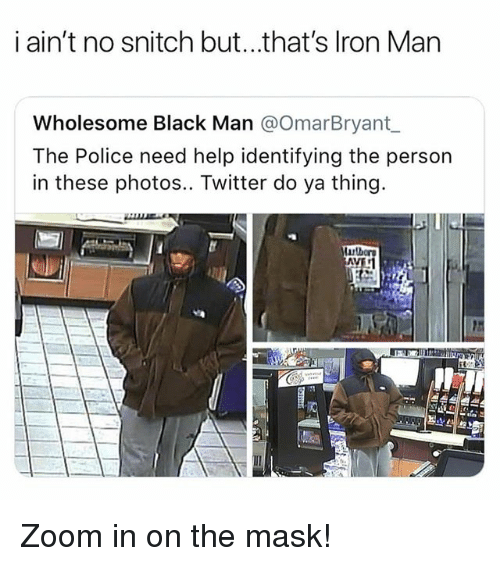 do ya: i ain't no snitch but...that's lron Man  Wholesome Black Man @OmarBryant  The Police need help identifying the person  in these photos.. Twitter do ya thing. Zoom in on the mask!