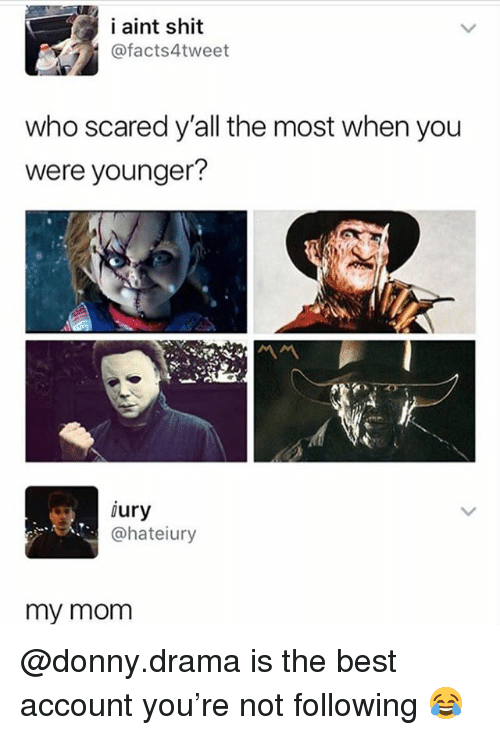 Memes, Shit, and Best: i aint shit  @facts4tweet  who scared y'all the most when you  were younger?  ury  @hateiury  my mom @donny.drama is the best account you're not following 😂
