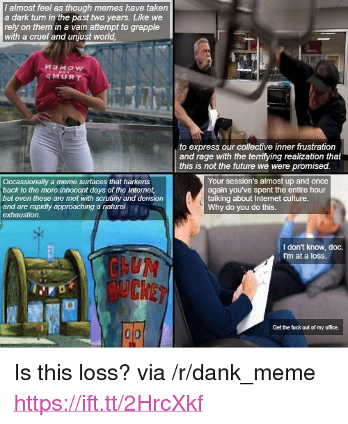 """Dank, Future, and Internet: I almost feel as though memes have taken  a dark turn in the past two years. Like we  rely on them in a vain attempt to grapple  with a cruel and unjust world,  to express our collective inner frustration  and rage with the terrifying realization that  this is not the future we were promised.  Occassionally a meme surfaces that harkens  back to the more innocent days of the Internet  but even these are met with scrutiny and derision  and are rapidly approaching a natural  exhaustion  Your session's almost up and once  again you've spent the entire hour  talking about Internet culture.  Why do you do this.  2l  I don't know, doc.  I'm at a loss.  Get the fuck out of my office. <p>Is this loss? via /r/dank_meme <a href=""""https://ift.tt/2HrcXkf"""">https://ift.tt/2HrcXkf</a></p>"""