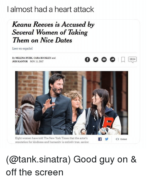 New York, True, and Good: I almost had a heart attack  Keanu Reeves is Accused by  Several Women of Taking  I hemn on IVice Dates  Leer en español  By MELENA RYZIK, CARA BUCKLEY and  JODI KANTOR NOV. 11. 2017  2824  Eight women have told The New York Times that the actor's  reputation for kindness and humanitv is entirelv true, saving  |  y  ()  Embed (@tank.sinatra) Good guy on & off the screen
