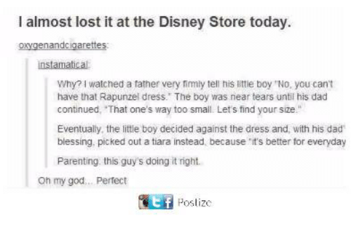 """Doing It Right: I almost lost it at the Disney Store today  oxygenandcigarettes  instamatical  Why? I watched a father very fimly tell his little boy """"No, you cant  have that Rapunzel dress. The boy was near tears until his dad  continued, That one's way too small. Lets find your size.""""  Eventually, the little boy decided against the dress and, with his dad  blessing. picked out a tiara instead, because it's better for everyday  Parenting this guy's doing it right.  oh my god... Pertect  匿 Poslize"""