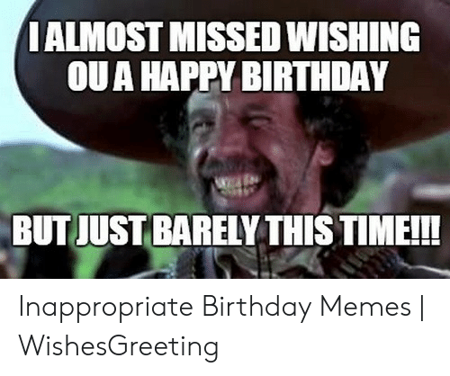Inappropriate Birthday Memes: I ALMOST MISSED WISHING  OUA HAPPY BIRTHDAY  BUT JUST BARELY THIS TIME!!! Inappropriate Birthday Memes | WishesGreeting