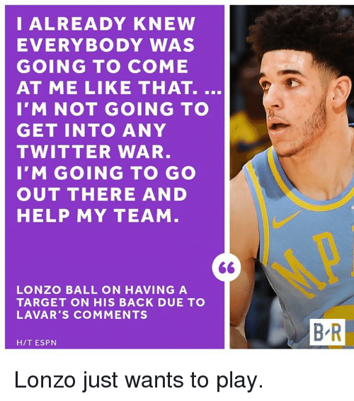 come at me: I ALREADY KNEW  EVERYBODY WAS  GOING TO COME  AT ME LIKE THAT.  I'M NOT GOING TO  GET INTO ANY  TWITTER WAR  I'M GOING TO GO  OUT THERE AND  HELP MY TEAM  LONZO BALL ON HAVING A  TARGET ON HIS BACK DUE TO  LAVAR'S COMMENTS  B R  H/T ESPN Lonzo just wants to play.