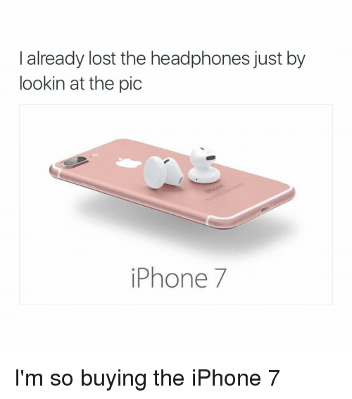 Headphones: I already lost the headphones just by  lookin at the pic  iPhone 7 I'm so buying the iPhone 7