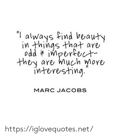 """Marc Jacobs: """"I  always find beauty  in things that are  odd impertect  are much more  they  interesting  MARC JACOBS https://iglovequotes.net/"""