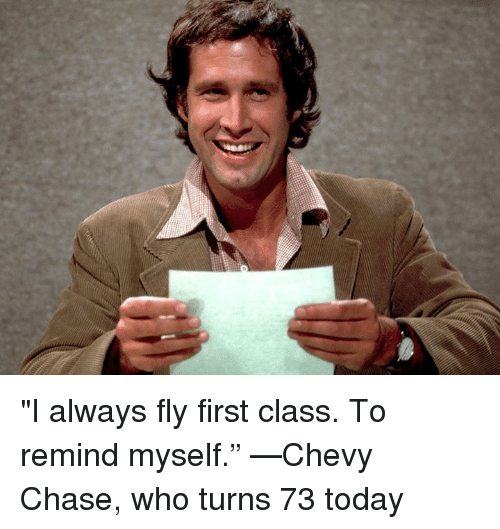 i always fly first class to remind myself %E2%80%9D %E2%80%94chevy chase 4782168 🔥 25 best memes about chevy chase chevy chase memes,Chevy Birthday Meme