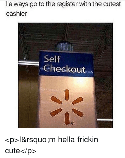 Cute, Hella, and Always: I always go to the register with the cutest  cashier  Self  Checkout <p>I'm hella frickin cute</p>