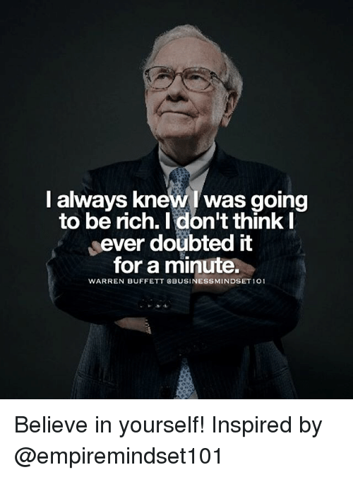 buffett: I always knew was going  to be rich. I don't think I  ever doubted it  for a minute.  WARREN BUFFETT BUSINESS MINDSET101 Believe in yourself! Inspired by @empiremindset101