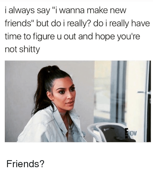 "Friends, Kardashian, and Time: i always say ""i wanna make new  friends"" but do i really? do i really have  time to figure u out and hope you're  not shitty Friends?"