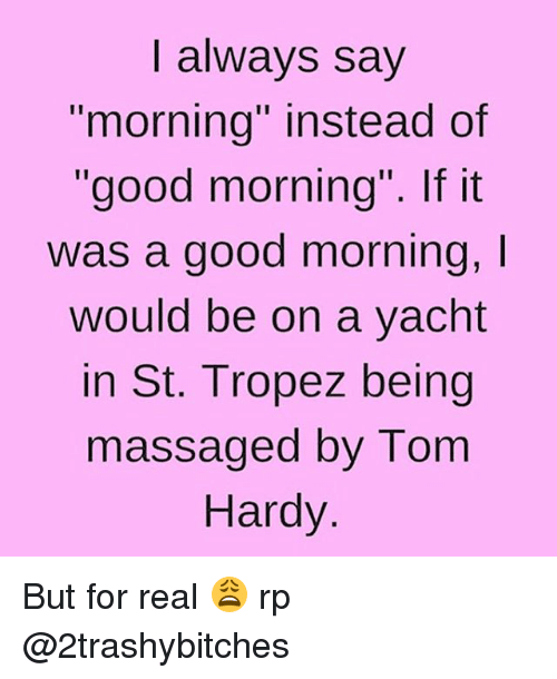 "Massage, Tom Hardy, and Girl Memes: I always say  ""morning"" instead of  ""good morning"". If it  was a good morning,  I  would be on a yacht  in St. Tropez being  massaged by Tom  Hardy But for real 😩 rp @2trashybitches"