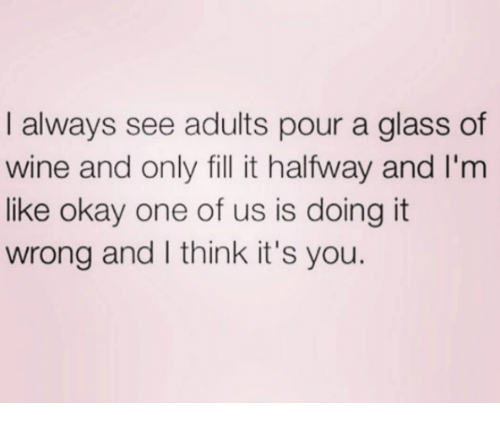 Memes, Wine, and Okay: I always see adults pour a glass of  wine and only fill it halfway and I'm  like okay one of us is doing it  wrong and I think it's you.