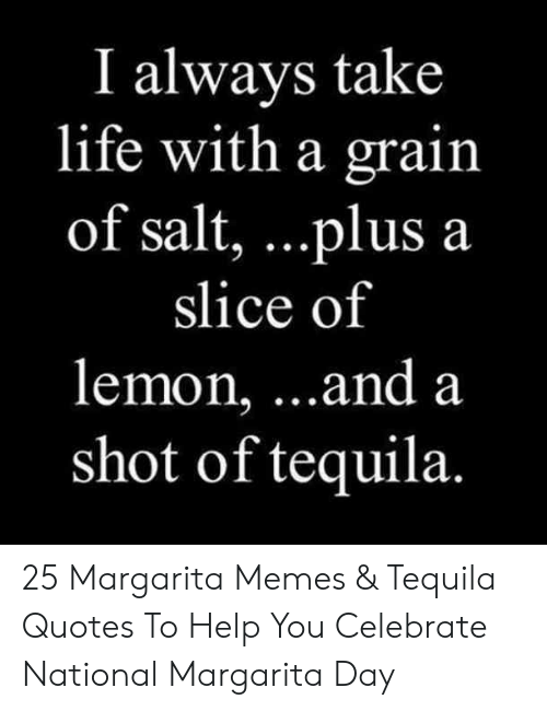 Tequila: I always take  life with a grain  of salt, . ..plus a  slice of  lemon, ...and a  shot of tequila. 25 Margarita Memes & Tequila Quotes To Help You Celebrate National Margarita Day