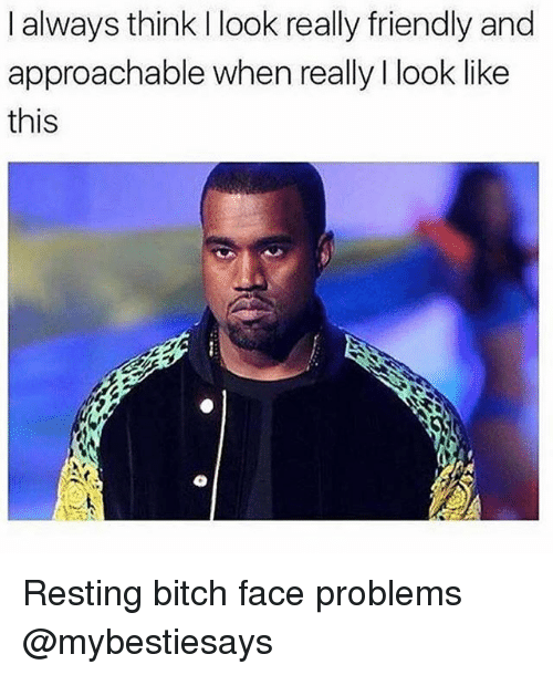 Bitch, Girl Memes, and Think: I always think I look really friendly and  approachable when really I look like  this Resting bitch face problems @mybestiesays
