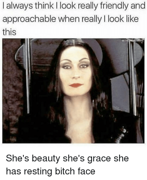 bitch face: I always think I look really friendly and  approachable when really I look like  this She's beauty she's grace she has resting bitch face