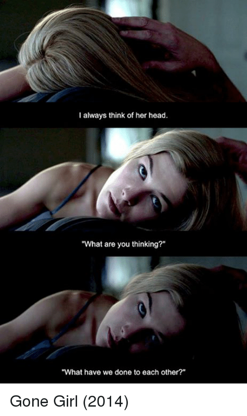 """What Are You Thinking: I always think of her head.  """"What are you thinking?""""  """"What have we done to each other?"""" Gone Girl (2014)"""
