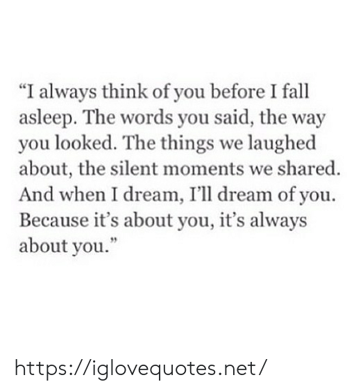 """You Looked: """"I always think of you before I fall  asleep. The words you said, the way  you looked. The things we laughed  about, the silent moments we shared.  And when I dream, I'll dream of you  Because it's about you, it's always  about you."""" https://iglovequotes.net/"""