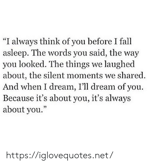 """You Looked: """"I always think of you before I fall  asleep. The words you said, the way  you looked. The things we laughed  about, the silent moments we shared  And when I dream, I'll dream of you  Because it's about you, it's always  about you."""" https://iglovequotes.net/"""