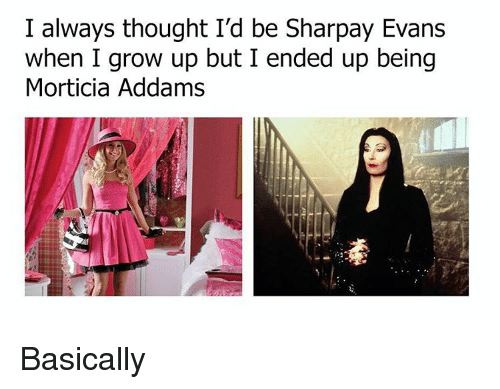 morticia addams: I always thought I'd be Sharpay Evans  when I grow up but I ended up being  Morticia Addams Basically