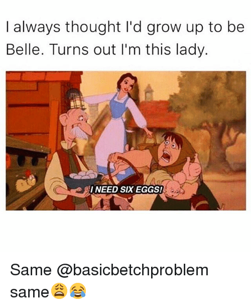 Funny, Thought, and Belle: I always thought I'd grow up to be  Belle. Turns out I'm this lady.  I NEED SIX EGGS! Same @basicbetchproblem same😩😂