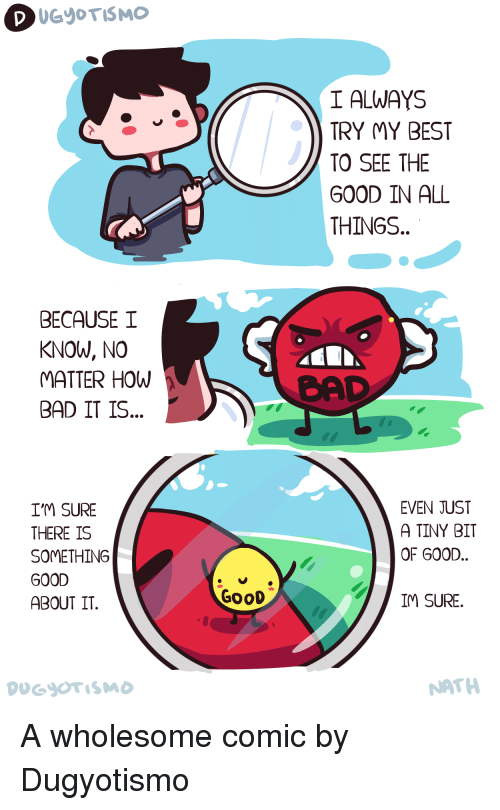 cad: I ALWAYS  TRY MY BEST  TO SEE THE  GOOD IN ALL  THINGS  BECAUSE I  KNOW, NO  ATTER HOW  BAD IT IS..  CAD  I'M SURE  THERE IS  SOMETHING  GOOD  ABOUT IT.  EVEN JUST  A TINY BIT  OF G00D..  GoOD  IM SURE.  NATH <p>A wholesome comic by Dugyotismo</p>