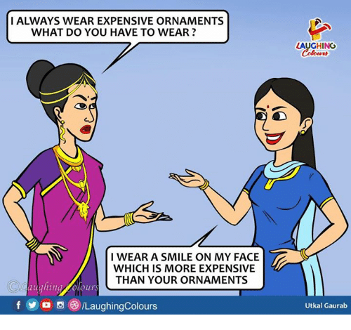 Smile, Indianpeoplefacebook, and Face: I ALWAYS WEAR EXPENSIVE ORNAMENTS  WHAT DO YOU HAVE TO WEAR?  LAUGHING  Colours  I WEAR A SMILE ON MY FACE  WHICH IS MORE EXPENSIVE  THAN YOUR ORNAMENTS  O aughing olours  fo/LaughingColours  Utkal Gaurab