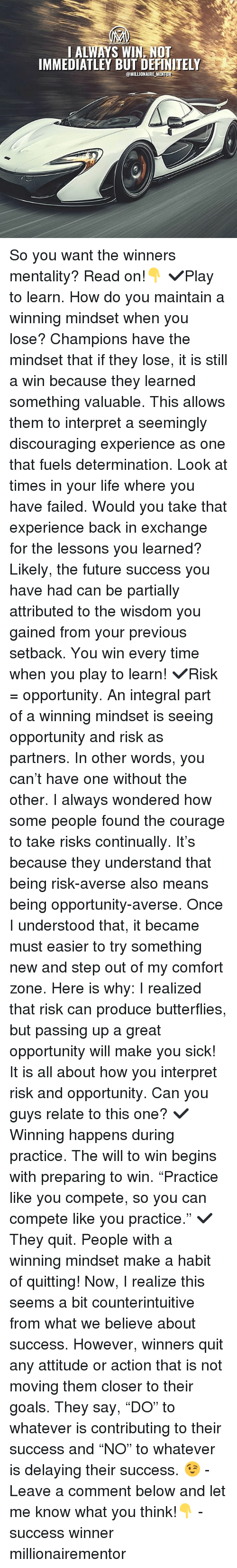 "Definitely, Future, and Goals: I ALWAYS WIN, NOT  IMMEDIATLEY BUT DEFINITELY  @MILLIONAIREMENT, So you want the winners mentality? Read on!👇 ✔️Play to learn. How do you maintain a winning mindset when you lose? Champions have the mindset that if they lose, it is still a win because they learned something valuable. This allows them to interpret a seemingly discouraging experience as one that fuels determination. Look at times in your life where you have failed. Would you take that experience back in exchange for the lessons you learned? Likely, the future success you have had can be partially attributed to the wisdom you gained from your previous setback. You win every time when you play to learn! ✔️Risk = opportunity. An integral part of a winning mindset is seeing opportunity and risk as partners. In other words, you can't have one without the other. I always wondered how some people found the courage to take risks continually. It's because they understand that being risk-averse also means being opportunity-averse. Once I understood that, it became must easier to try something new and step out of my comfort zone. Here is why: I realized that risk can produce butterflies, but passing up a great opportunity will make you sick! It is all about how you interpret risk and opportunity. Can you guys relate to this one? ✔️Winning happens during practice. The will to win begins with preparing to win. ""Practice like you compete, so you can compete like you practice."" ✔️They quit. People with a winning mindset make a habit of quitting! Now, I realize this seems a bit counterintuitive from what we believe about success. However, winners quit any attitude or action that is not moving them closer to their goals. They say, ""DO"" to whatever is contributing to their success and ""NO"" to whatever is delaying their success. 😉 - Leave a comment below and let me know what you think!👇 - success winner millionairementor"