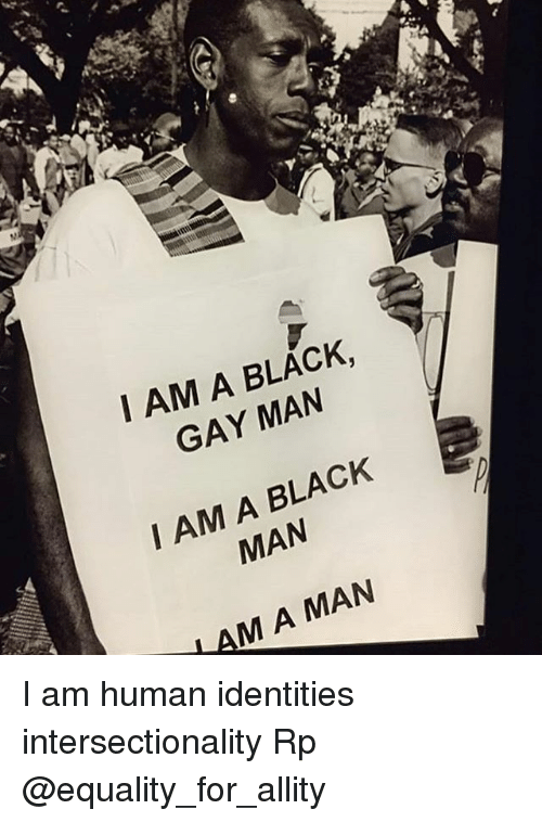 Memes, Black, and Black Man: I AM A BLACK,  GAY MAN  I AM A BLACK  MAN  M A MAN I am human identities intersectionality Rp @equality_for_allity