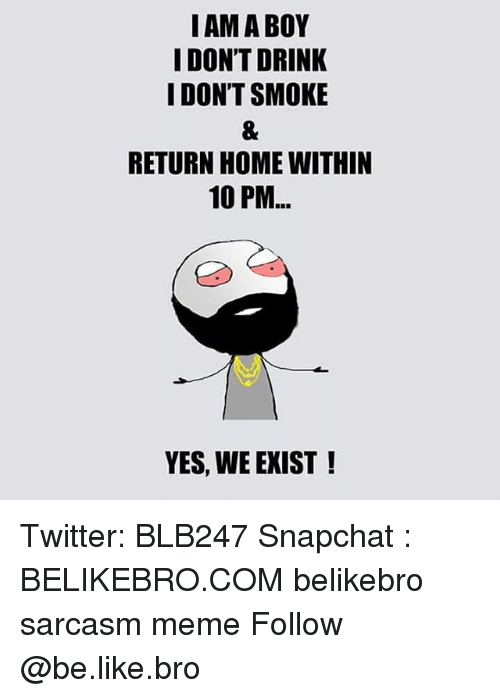 I Dont Drink: I AM A BOY  I DON'T DRINK  I DON'T SMOKE  RETURN HOME WITHIN  10 PM  YES, WE EXIST! Twitter: BLB247 Snapchat : BELIKEBRO.COM belikebro sarcasm meme Follow @be.like.bro