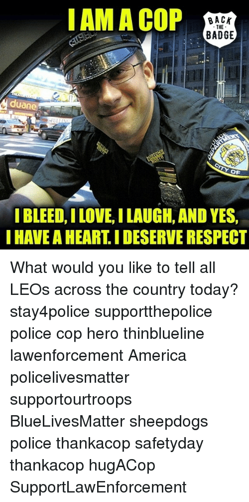 uan: I AM A COP  BACK  THE  BADGE  uane  OF  I BLEED, ILOVE ILAUGH, AND YES,  I HAVE AHEARTIDESERVE RESPECT What would you like to tell all LEOs across the country today? stay4police supportthepolice police cop hero thinblueline lawenforcement America policelivesmatter supportourtroops BlueLivesMatter sheepdogs police thankacop safetyday thankacop hugACop SupportLawEnforcement