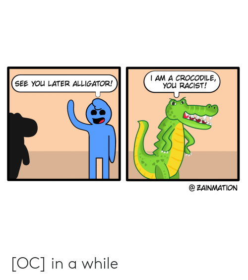 Alligator: I AM A CROCODILE,  YOU RACIST!  SEE YOU LATER ALLIGATOR!  @ZAINMATION [OC] in a while