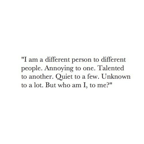 """Who Am I: """"I am a different person to different  people. Annoying to one. Talented  to another. Quiet to a few. Unknown  to a lot. But who am I, to me?"""""""