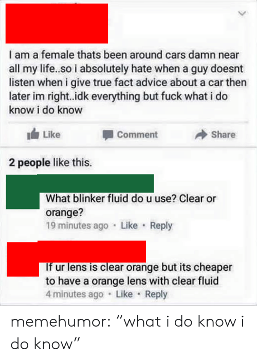 """Blinker Fluid: I am a female thats been around cars damn near  all my life..so i absolutely hate when a guy doesnt  listen when i give true fact advice about a car then  later im right..idk everything but fuck what i do  know i do know  Like  Comment  Share  2 people like this.  What blinker fluid do u use? Clear or  orange?  19 minutes ago Like Reply  If ur lens is clear orange but its cheaper  to have a orange lens with clear fluid  4 minutes ago Like Reply memehumor:  """"what i do know i do know"""""""