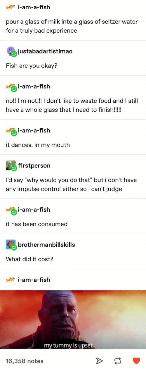 "Dances: i-am-a-fish  pour a glass of milk into a glass of seltzer water  for a truly bad experience  justabadartistlmao  Fish are you okay?  i-am-a-fish  no!! I'm not!!! I don't like to waste food and I still  have a whole glass that I need to finish!!!  i-am-a-fish  it dances. in my mouth  f1rstperson  I'd say ""why would you do that"" but i don't have  any impulse control either so i can't judge  i-am-a-fish  it has been consumed  brothermanbillskills  What did it cost?  i-am-a-fish  my tummy is upset  16,358 notes  A"