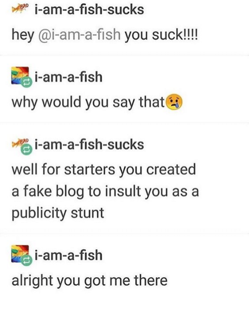 You Got Me There: i-am-a-fish-sucks  hey @i-am-a-fish you suck!!!!  i-am-a-fish  why would you say that  i-am-a-fish-sucks  well for starters you created  a fake blog to insult you as a  publicity stunt  i-am-a-fish  alright you got me there