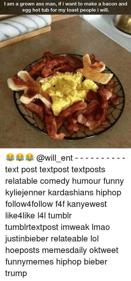 hot tubs: I am a grown ass man, if i want to make a bacon and  egg hot tub for my toast people i will 😂😂😂 @will_ent - - - - - - - - - - text post textpost textposts relatable comedy humour funny kyliejenner kardashians hiphop follow4follow f4f kanyewest like4like l4l tumblr tumblrtextpost imweak lmao justinbieber relateable lol hoeposts memesdaily oktweet funnymemes hiphop bieber trump