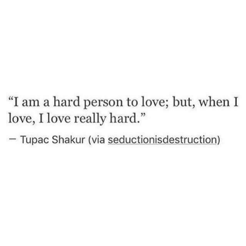 "Tupac Shakur: ""I am a hard person to love; but, when I  love, I love really hard.""  Tupac Shakur (via seductionisdestruction)"