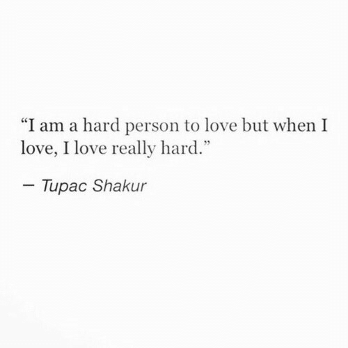 "Tupac Shakur: ""I am a hard person to love but when I  love, I love really hard.""  Tupac Shakur"