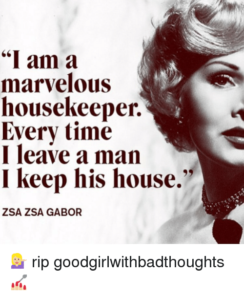 "Housekeeping: ""I am a  marvelous  housekeeper.  Every time  I leave a man  I keep his house.""  ZSA ZSA GABOR 💁🏼 rip goodgirlwithbadthoughts 💅🏼"
