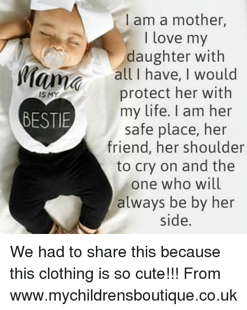 Love My Daughter: I am a mother,  I love my  daughter with  lam all I have, I would  protect her with  IS MY  my life. I am her  BESTIE  safe place, her  friend, her shoulder  to cry on and the  one who will  always be by her  side. We had to share this because this clothing is so cute!!! From www.mychildrensboutique.co.uk
